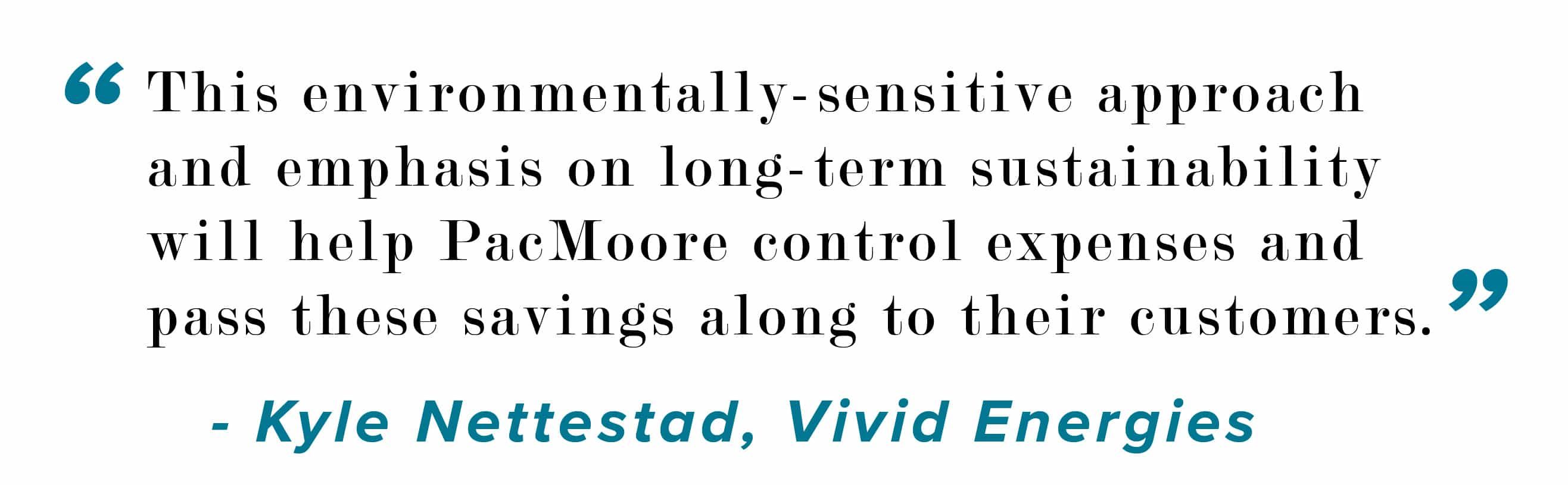This environmentally -sensitive approach and emphasis on long-term sustainability will help PacMoore control expenses and pass these savings along to their customers. Kyle Nettestad, Vivid Energies